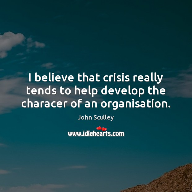 Image, I believe that crisis really tends to help develop the characer of an organisation.