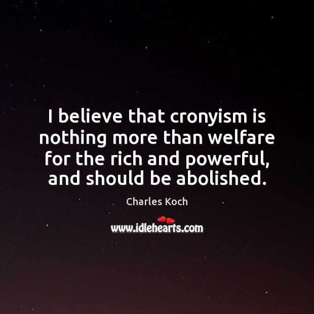 I believe that cronyism is nothing more than welfare for the rich Charles Koch Picture Quote