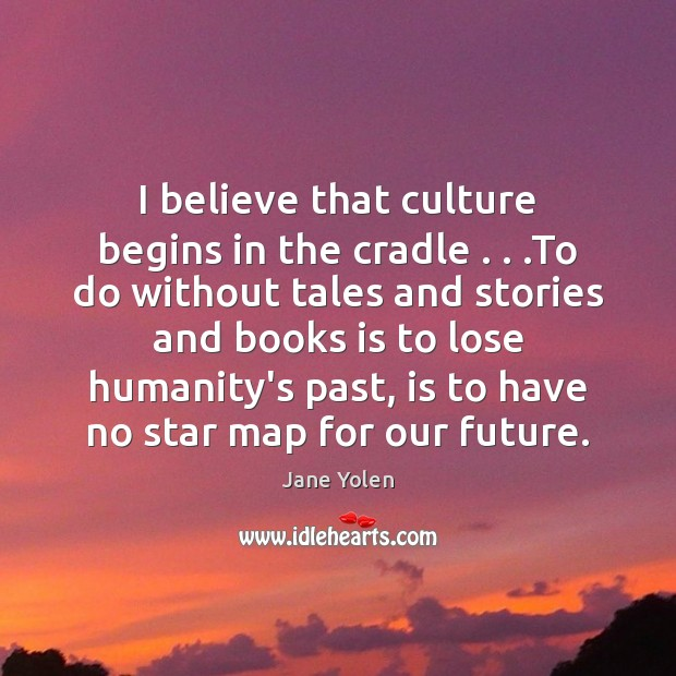 Image, I believe that culture begins in the cradle . . .To do without tales