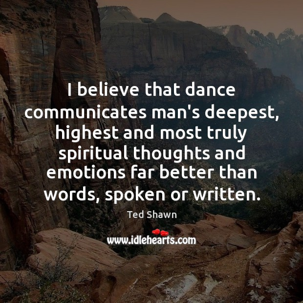 I believe that dance communicates man's deepest, highest and most truly spiritual Image