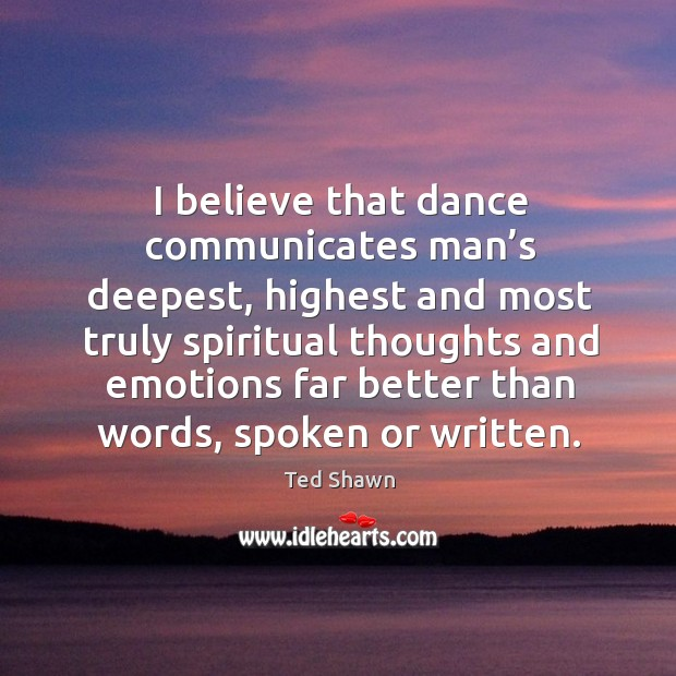 I believe that dance communicates man's deepest, highest and most truly Image
