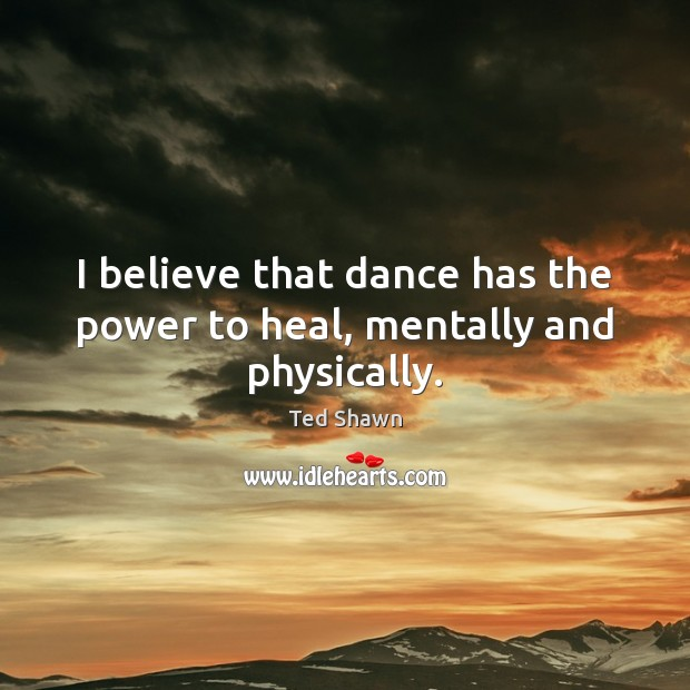 I believe that dance has the power to heal, mentally and physically. Ted Shawn Picture Quote