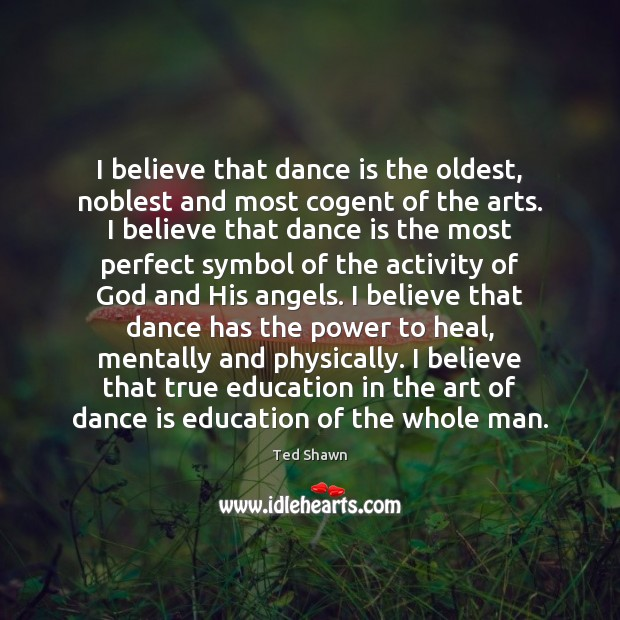 I believe that dance is the oldest, noblest and most cogent of Ted Shawn Picture Quote