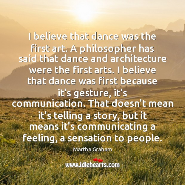 I believe that dance was the first art. A philosopher has said Martha Graham Picture Quote