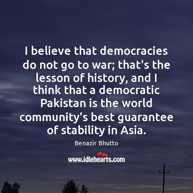 I believe that democracies do not go to war; that's the lesson Image