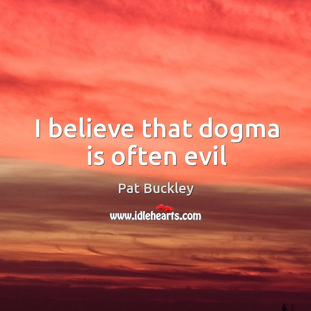 I believe that dogma is often evil Image