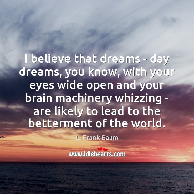 I believe that dreams – day dreams, you know, with your eyes L. Frank Baum Picture Quote