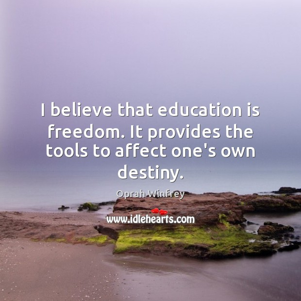 Image, I believe that education is freedom. It provides the tools to affect one's own destiny.