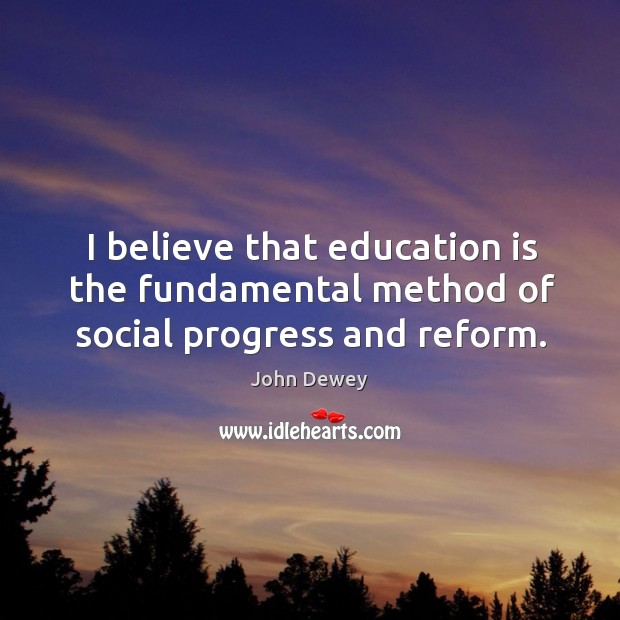 I believe that education is the fundamental method of social progress and reform. Image