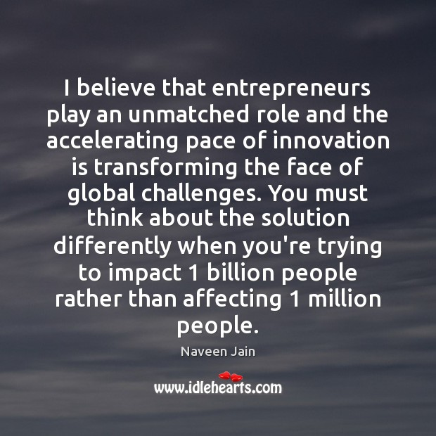 I believe that entrepreneurs play an unmatched role and the accelerating pace Innovation Quotes Image