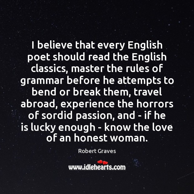I believe that every English poet should read the English classics, master Robert Graves Picture Quote