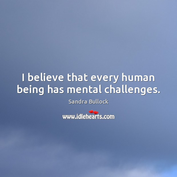 Image, I believe that every human being has mental challenges.