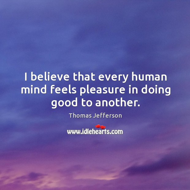 Image, I believe that every human mind feels pleasure in doing good to another.