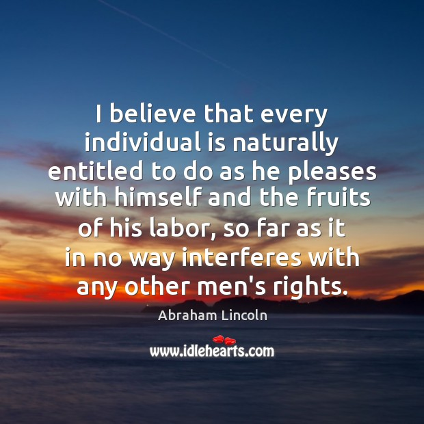 I believe that every individual is naturally entitled to do as he Image