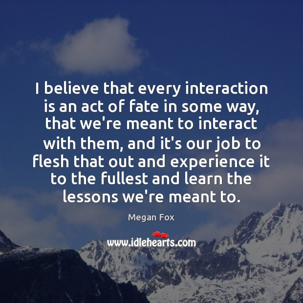 Image, I believe that every interaction is an act of fate in some