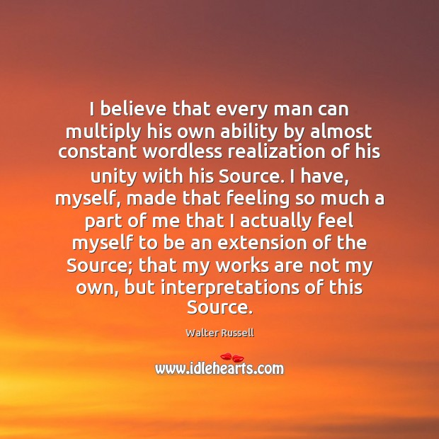 I believe that every man can multiply his own ability by almost Walter Russell Picture Quote