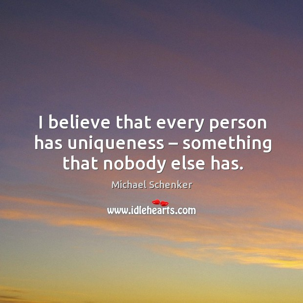 I believe that every person has uniqueness – something that nobody else has. Image