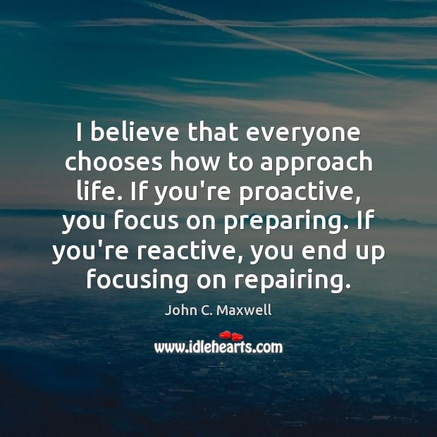 Image, I believe that everyone chooses how to approach life. If you're proactive,