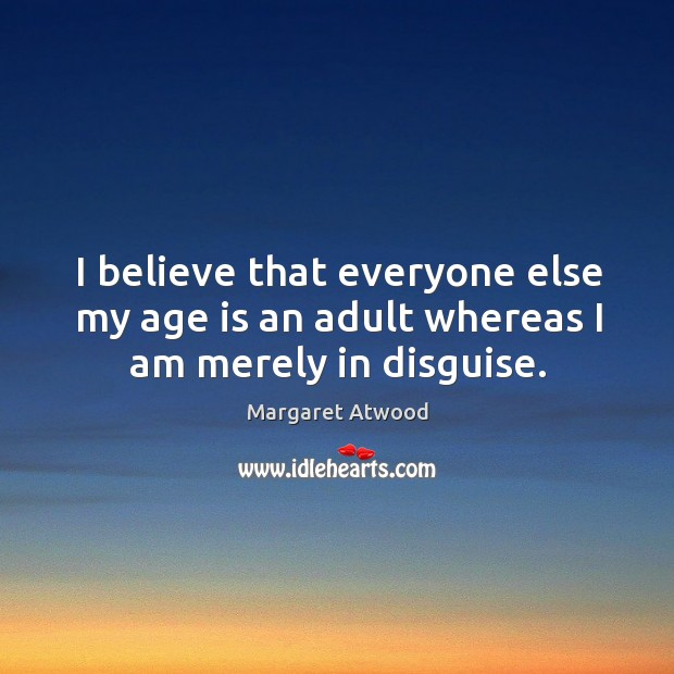 I believe that everyone else my age is an adult whereas I am merely in disguise. Image