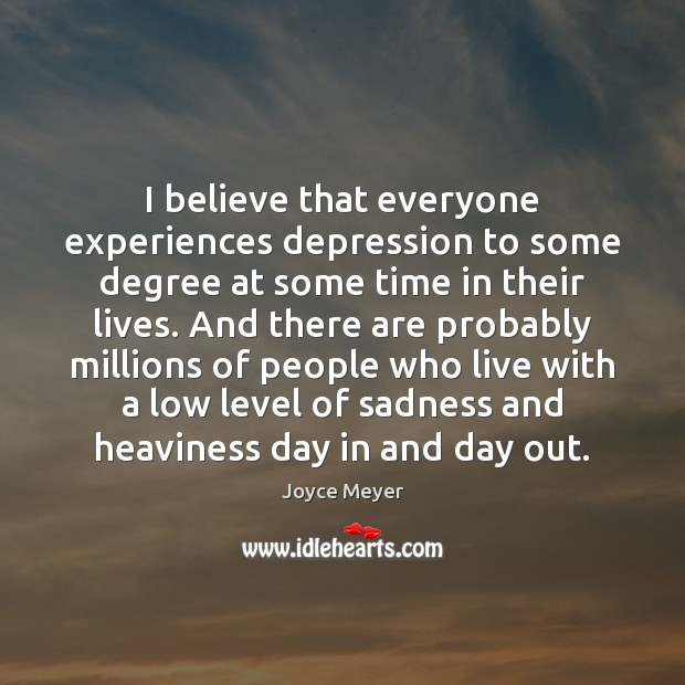 I believe that everyone experiences depression to some degree at some time Image