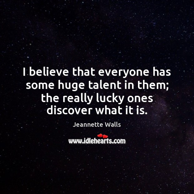 I believe that everyone has some huge talent in them; the really Jeannette Walls Picture Quote
