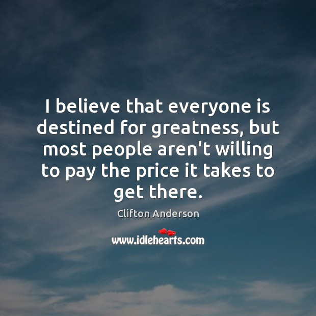 Image, I believe that everyone is destined for greatness, but most people aren't