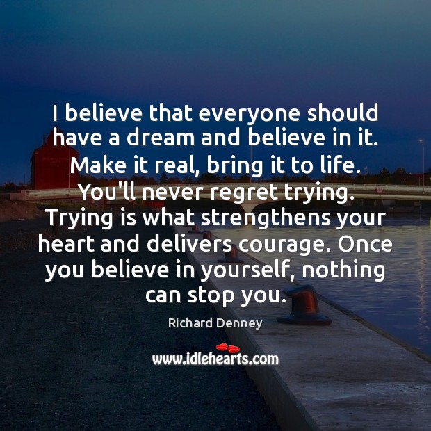 I believe that everyone should have a dream and believe in it. Never Regret Quotes Image