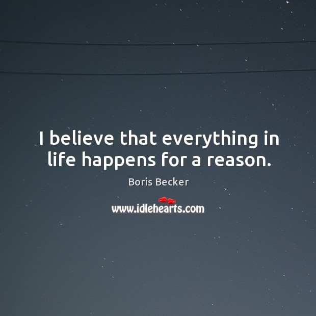 I believe that everything in life happens for a reason. Boris Becker Picture Quote
