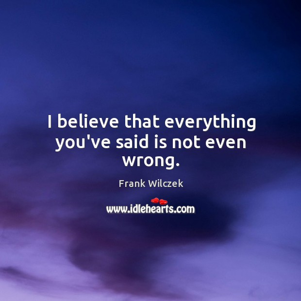 I believe that everything you've said is not even wrong. Frank Wilczek Picture Quote