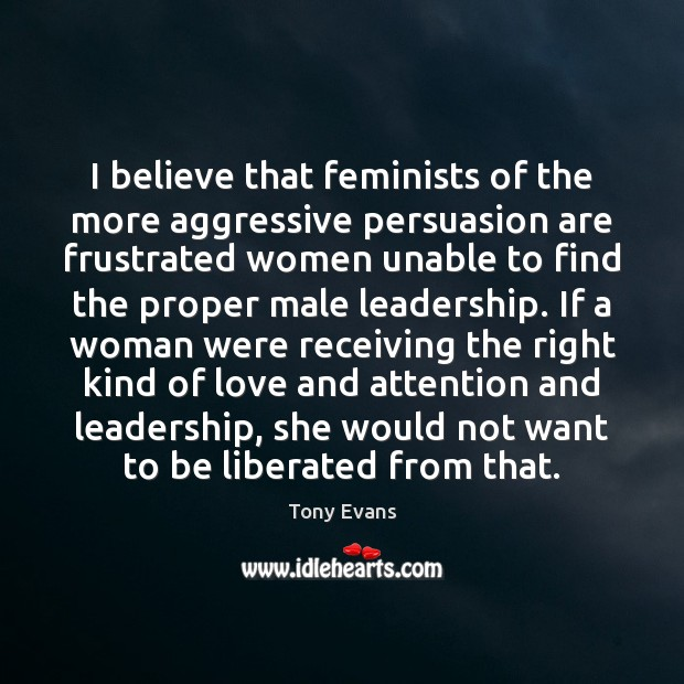 I believe that feminists of the more aggressive persuasion are frustrated women Tony Evans Picture Quote