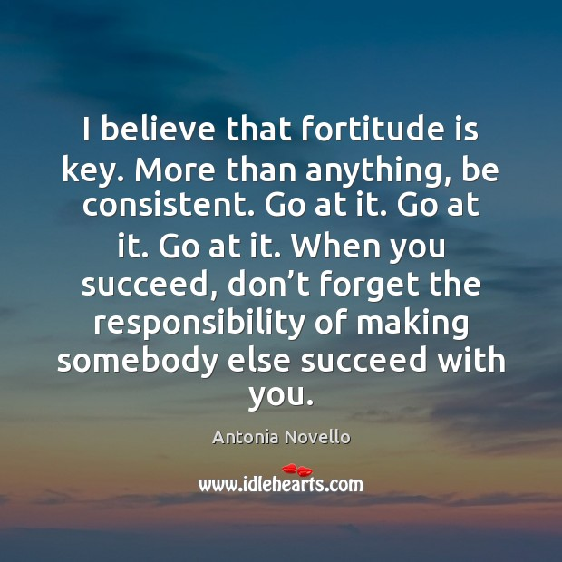 Image, I believe that fortitude is key. More than anything, be consistent. Go