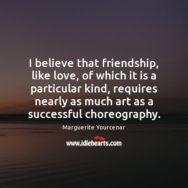 I believe that friendship, like love, of which it is a particular Marguerite Yourcenar Picture Quote