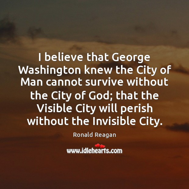 Image, I believe that George Washington knew the City of Man cannot survive