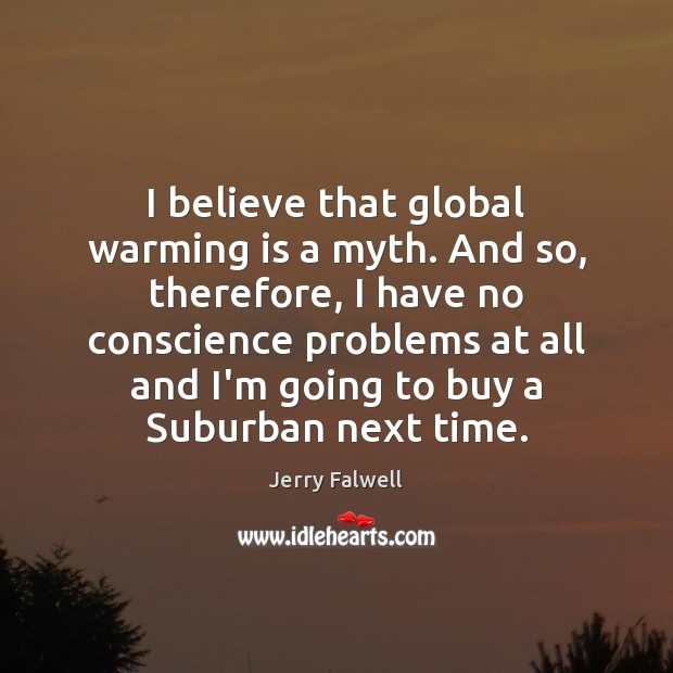 I believe that global warming is a myth. And so, therefore, I Jerry Falwell Picture Quote