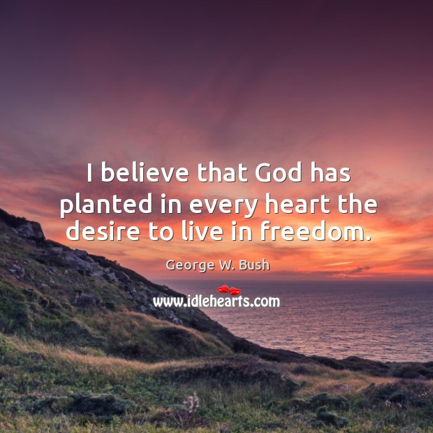 Image, I believe that God has planted in every heart the desire to live in freedom.