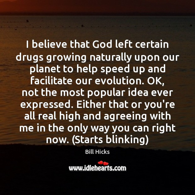 Image, I believe that God left certain drugs growing naturally upon our planet