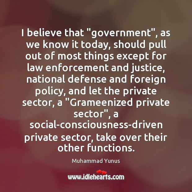"""I believe that """"government"""", as we know it today, should pull out Muhammad Yunus Picture Quote"""