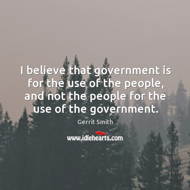 Image, I believe that government is for the use of the people, and not the people for the use of the government.
