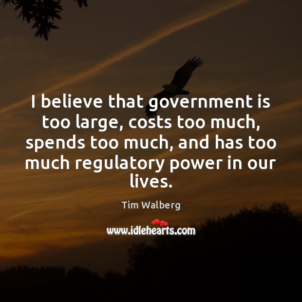 Image, I believe that government is too large, costs too much, spends too