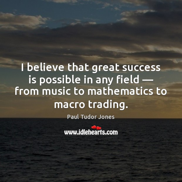 Image, I believe that great success is possible in any field — from music