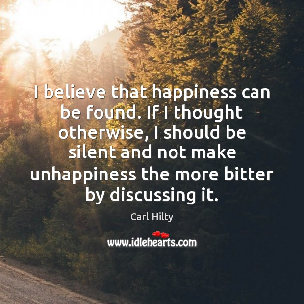 Image, I believe that happiness can be found. If I thought otherwise, I