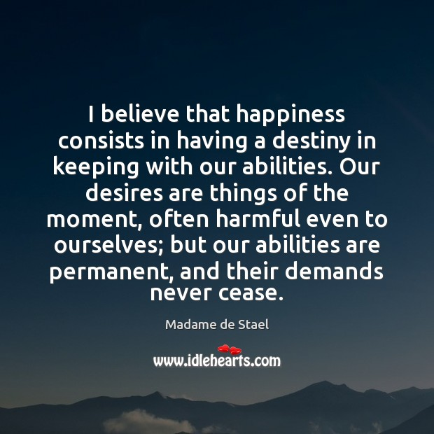 I believe that happiness consists in having a destiny in keeping with Madame de Stael Picture Quote