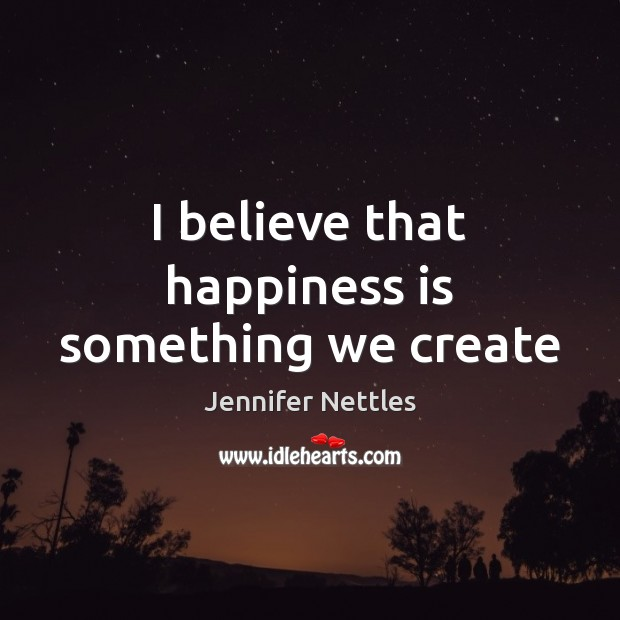 I believe that happiness is something we create Happiness Quotes Image