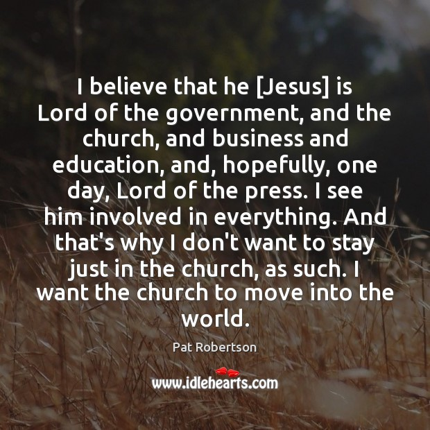 I believe that he [Jesus] is Lord of the government, and the Pat Robertson Picture Quote