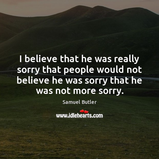 I believe that he was really sorry that people would not believe Samuel Butler Picture Quote