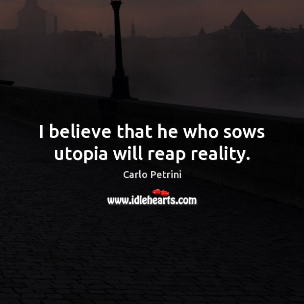 Image, I believe that he who sows utopia will reap reality.