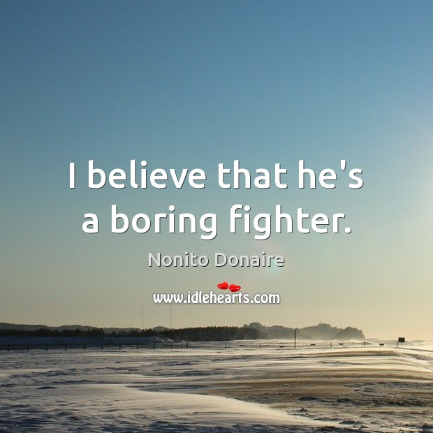 I believe that he's a boring fighter. Nonito Donaire Picture Quote