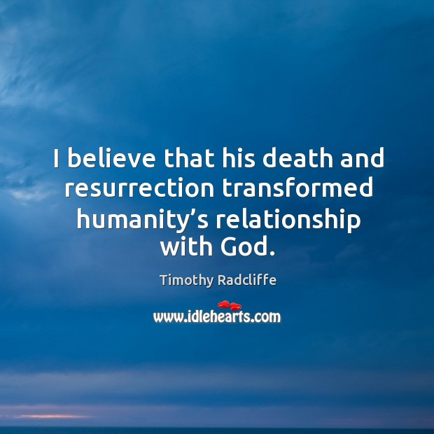 I believe that his death and resurrection transformed humanity's relationship with God. Image