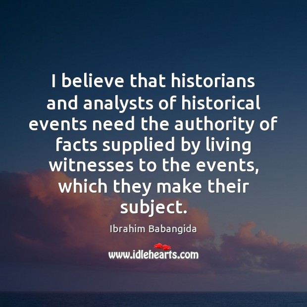 I believe that historians and analysts of historical events need the authority Ibrahim Babangida Picture Quote