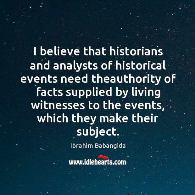 I believe that historians and analysts of historical events need theauthority of facts supplied Ibrahim Babangida Picture Quote